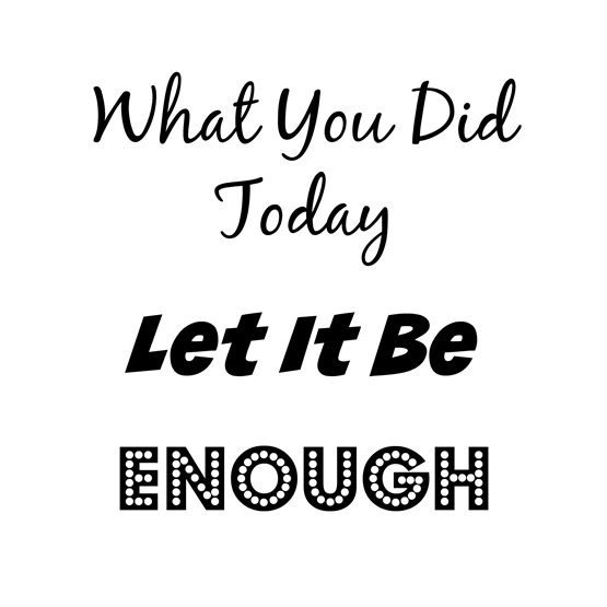 what you did today let it be enough